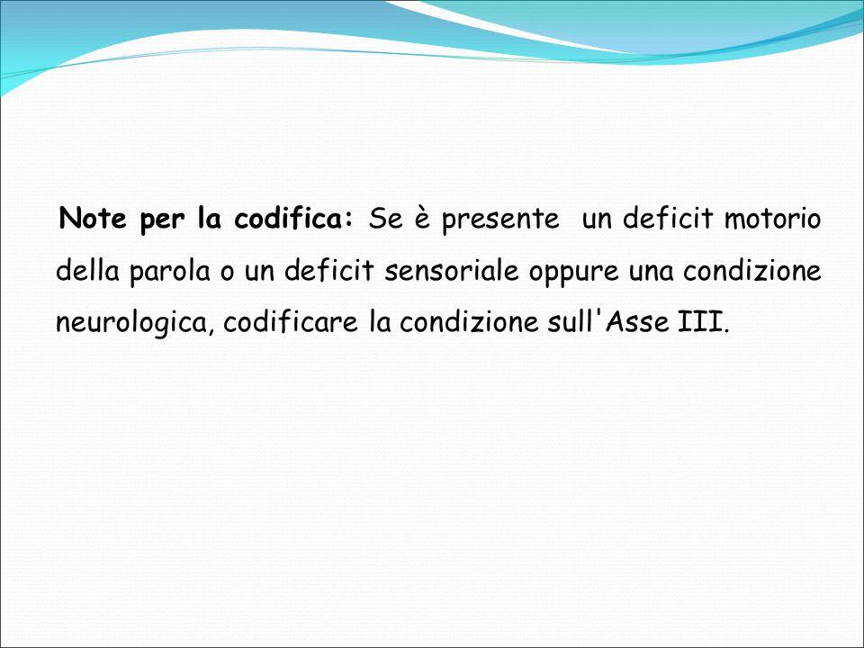 Note per la codifica: Se è presente un deficit motorio della parola o un deficit sensoriale oppure una condizione neurologica, codificare la condizione sull Asse III.