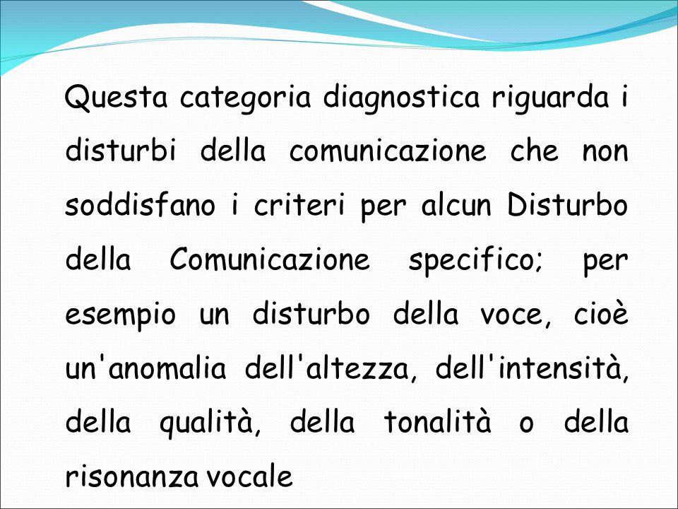 Questa categoria diagnostica riguarda i disturbi della comunicazione che non soddisfano i criteri per alcun Disturbo della Comunicazione specifico; per esempio un disturbo della voce, cioè un anomalia dell altezza, dell intensità, della qualità, della tonalità o della risonanza vocale