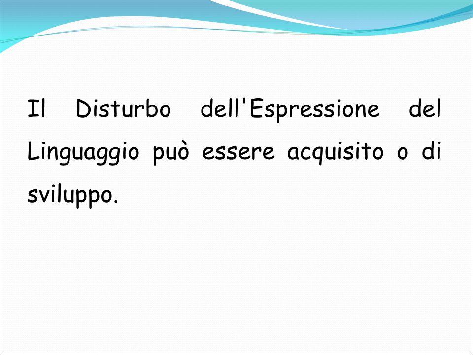 Il Disturbo dell Espressione del Linguaggio può essere acquisito o di sviluppo.