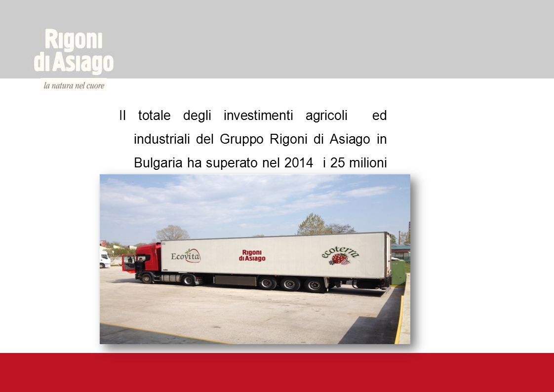 Il totale degli investimenti agricoli ed industriali del Gruppo Rigoni di Asiago in Bulgaria ha superato nel 2014 i 25 milioni di Euro.