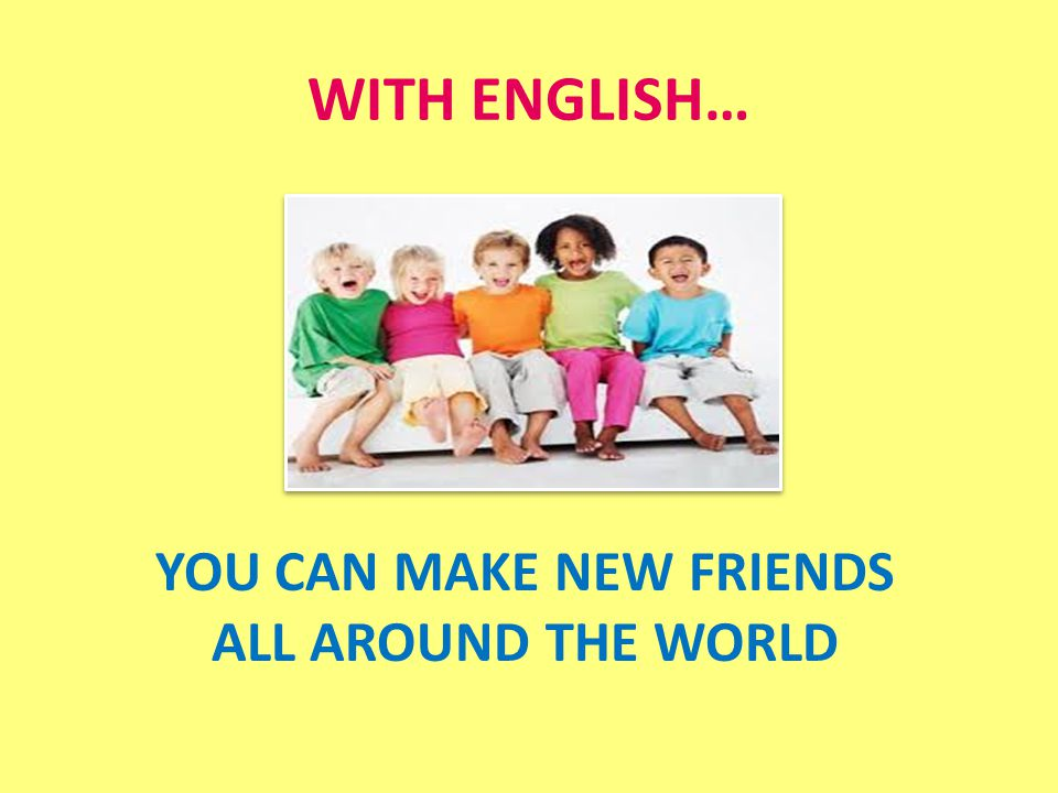 YOU CAN MAKE NEW FRIENDS ALL AROUND THE WORLD