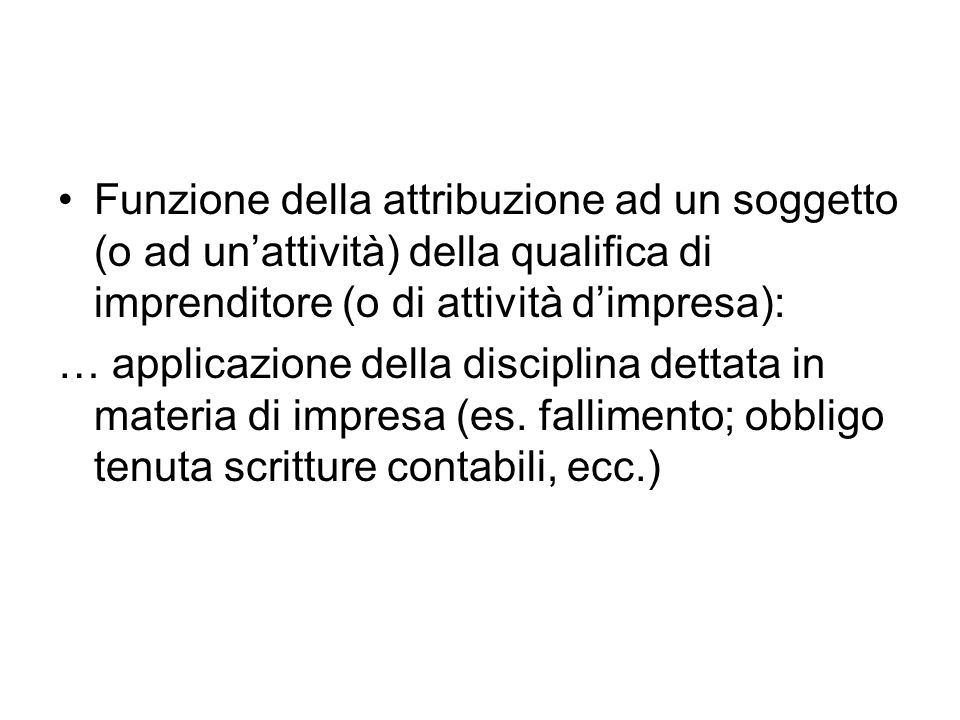 Funzione della attribuzione ad un soggetto (o ad un'attività) della qualifica di imprenditore (o di attività d'impresa):