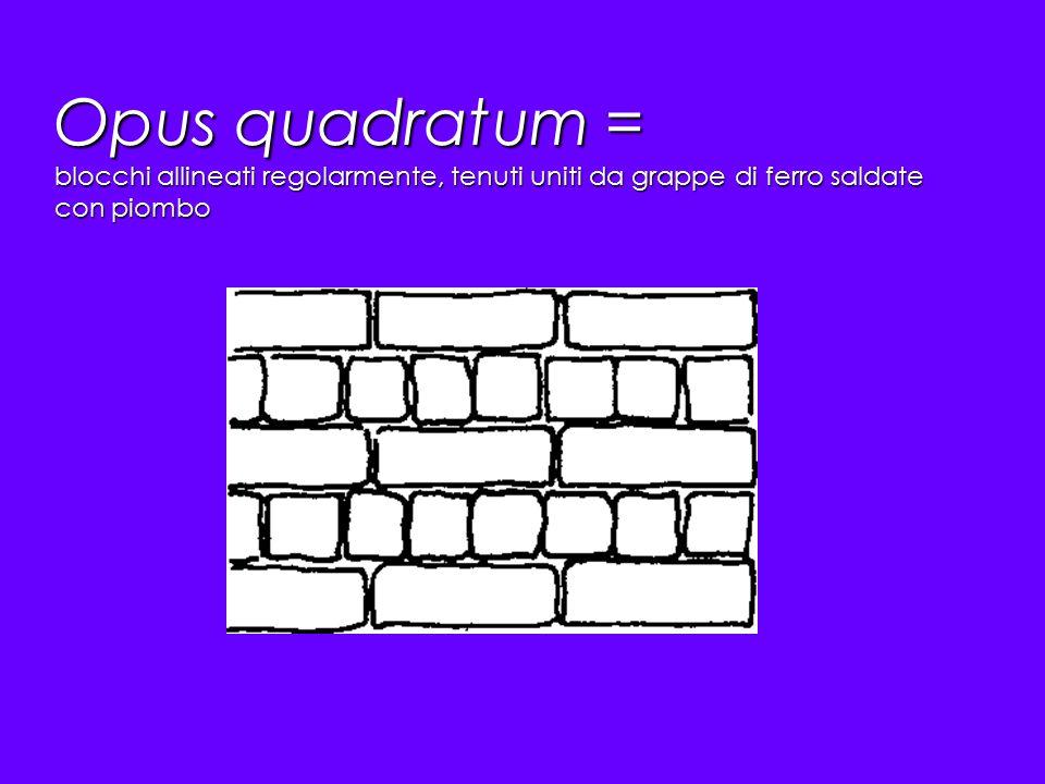 Opus quadratum = blocchi allineati regolarmente, tenuti uniti da grappe di ferro saldate con piombo