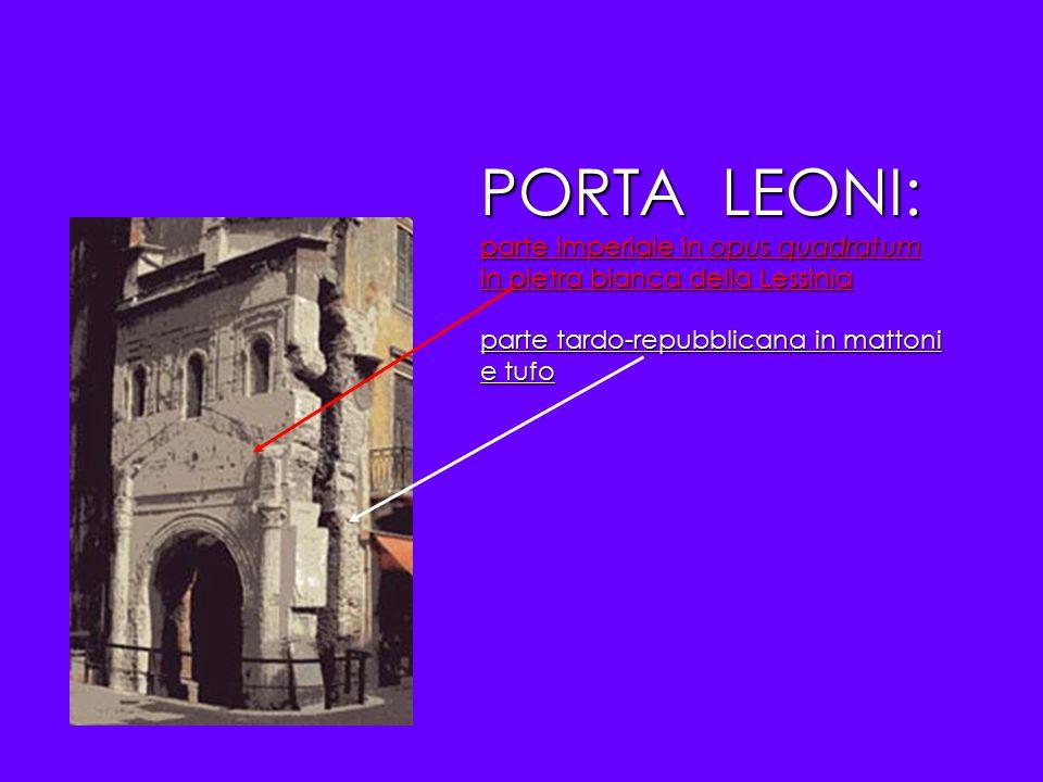 PORTA LEONI: parte imperiale in opus quadratum in pietra bianca della Lessinia parte tardo-repubblicana in mattoni e tufo