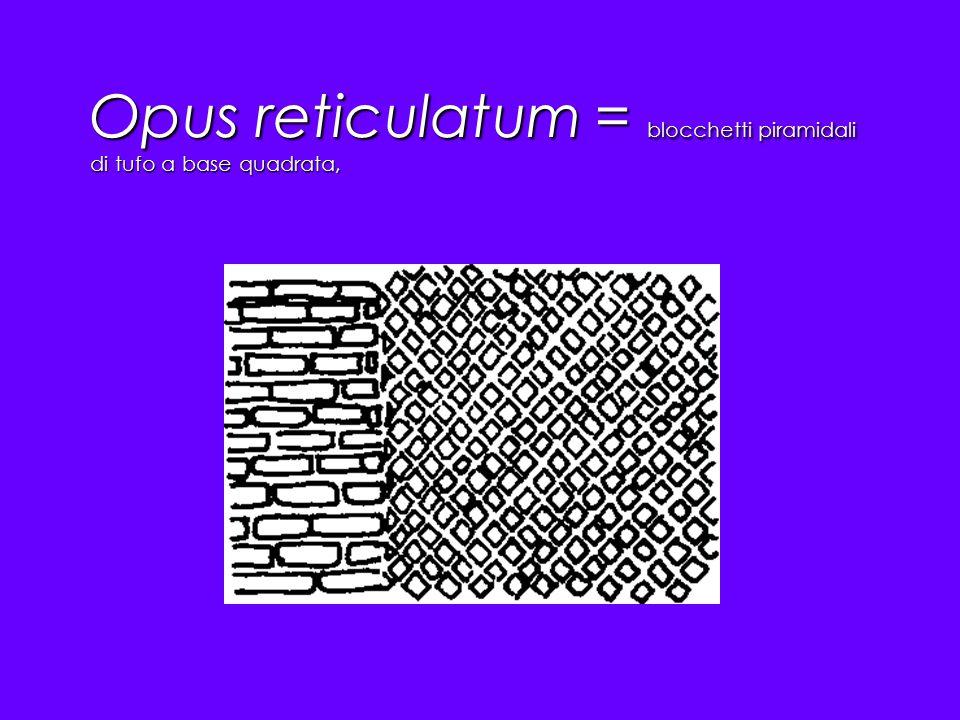 Opus reticulatum = blocchetti piramidali di tufo a base quadrata,