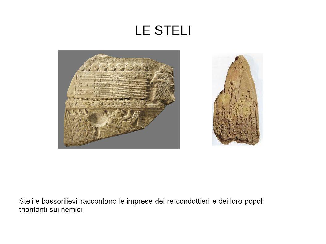 LE STELI Steli e bassorilievi raccontano le imprese dei re-condottieri e dei loro popoli trionfanti sui nemici.