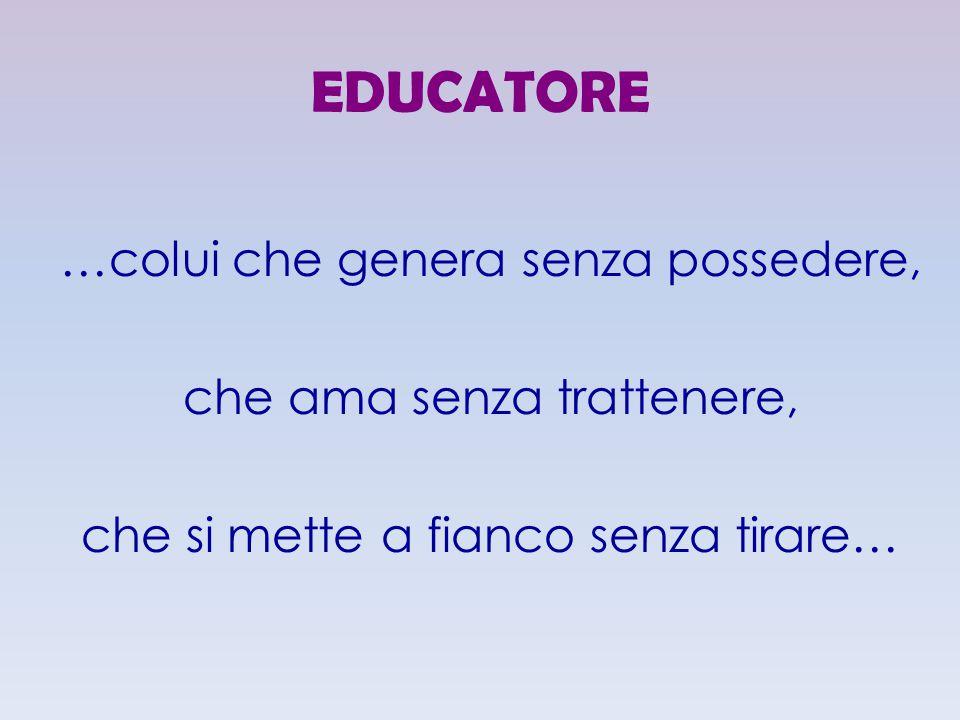EDUCATORE …colui che genera senza possedere, che ama senza trattenere,