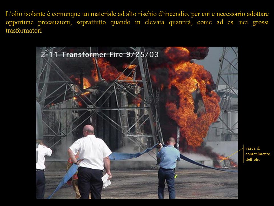 L'olio isolante è comunque un materiale ad alto rischio d'incendio, per cui e necessario adottare opportune precauzioni, soprattutto quando in elevata quantità, come ad es. nei grossi trasformatori