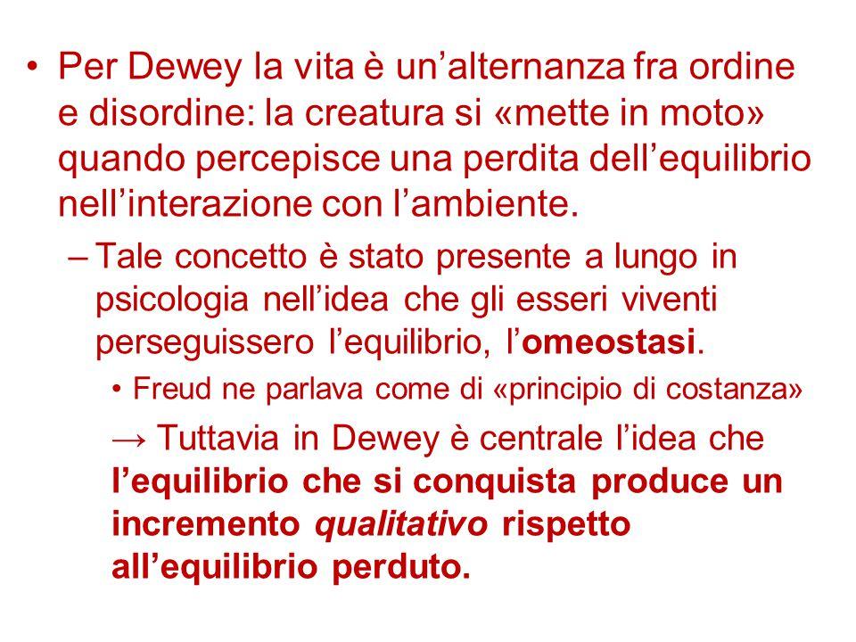Per Dewey la vita è un'alternanza fra ordine e disordine: la creatura si «mette in moto» quando percepisce una perdita dell'equilibrio nell'interazione con l'ambiente.