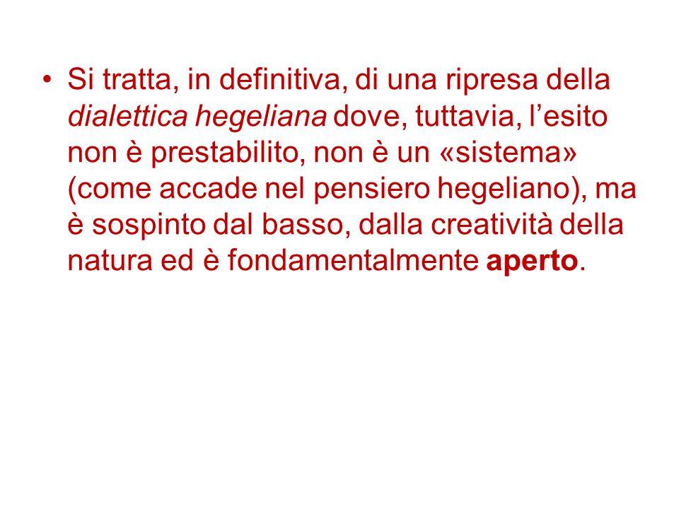Si tratta, in definitiva, di una ripresa della dialettica hegeliana dove, tuttavia, l'esito non è prestabilito, non è un «sistema» (come accade nel pensiero hegeliano), ma è sospinto dal basso, dalla creatività della natura ed è fondamentalmente aperto.