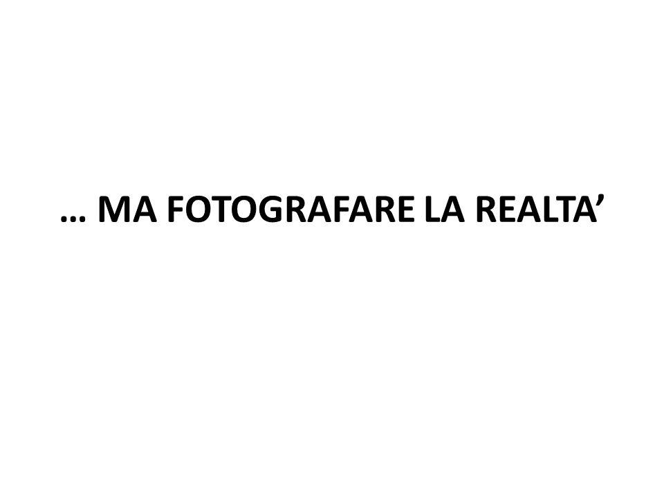 … MA FOTOGRAFARE LA REALTA'