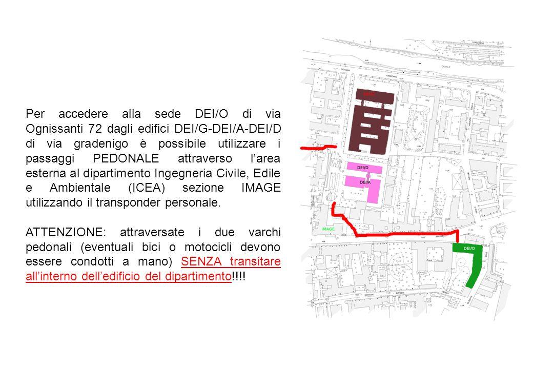Per accedere alla sede DEI/O di via Ognissanti 72 dagli edifici DEI/G-DEI/A-DEI/D di via gradenigo è possibile utilizzare i passaggi PEDONALE attraverso l'area esterna al dipartimento Ingegneria Civile, Edile e Ambientale (ICEA) sezione IMAGE utilizzando il transponder personale.