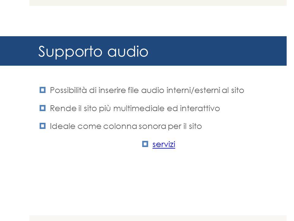 Supporto audio Possibilità di inserire file audio interni/esterni al sito. Rende il sito più multimediale ed interattivo.