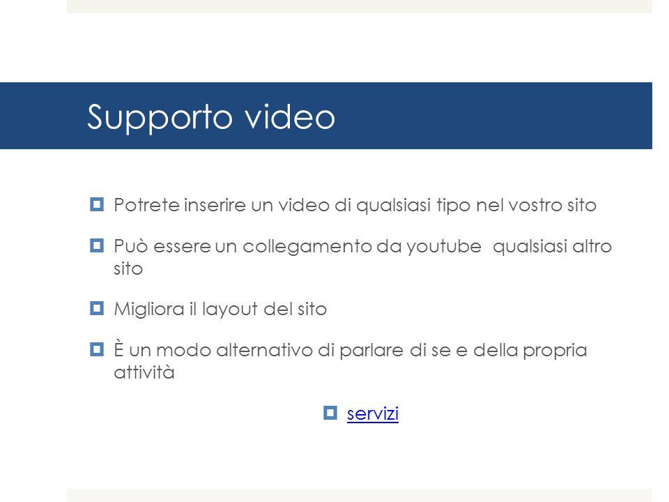 Supporto video Potrete inserire un video di qualsiasi tipo nel vostro sito. Può essere un collegamento da youtube qualsiasi altro sito.