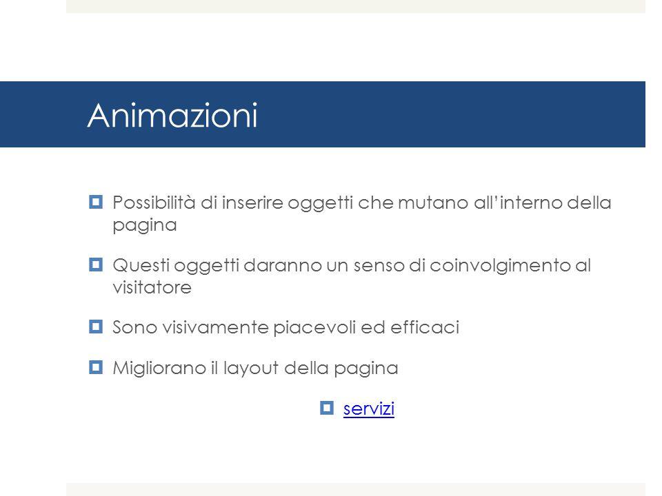 Animazioni Possibilità di inserire oggetti che mutano all'interno della pagina. Questi oggetti daranno un senso di coinvolgimento al visitatore.