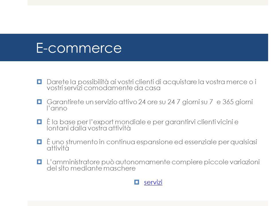 E-commerce Darete la possibilità ai vostri clienti di acquistare la vostra merce o i vostri servizi comodamente da casa.