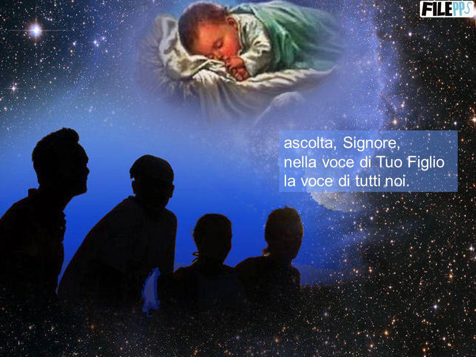 ascolta, Signore, nella voce di Tuo Figlio la voce di tutti noi.