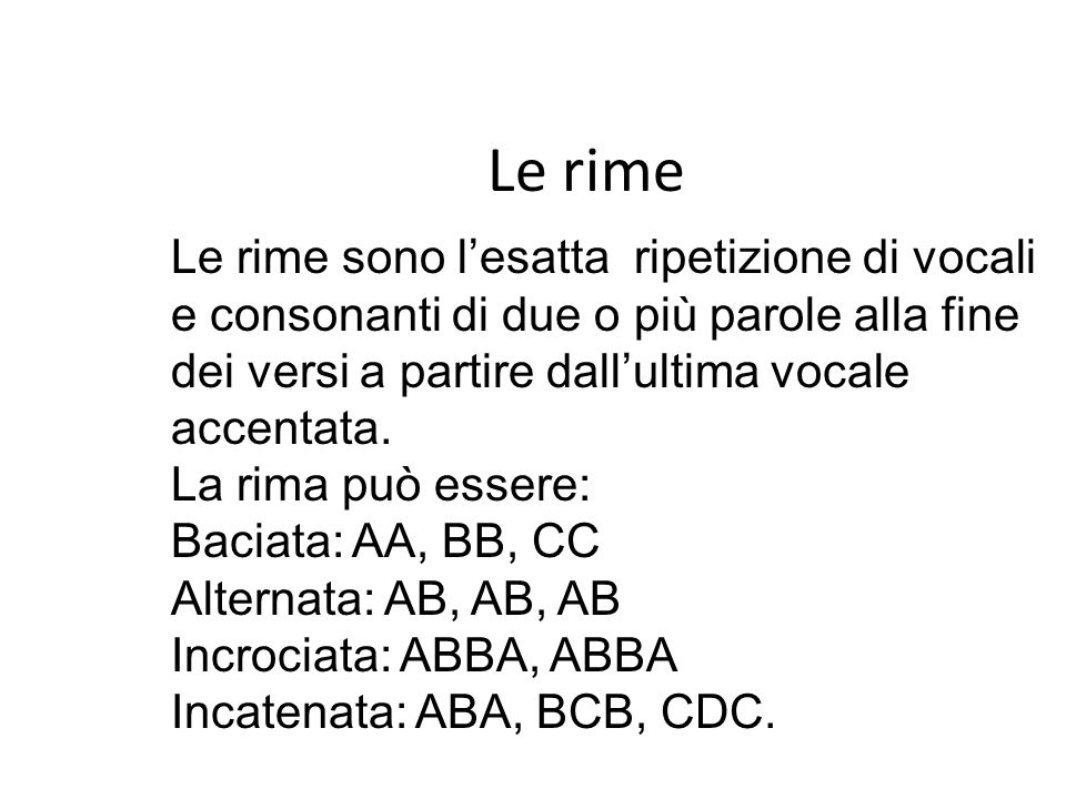 Le rime Le rime sono l'esatta ripetizione di vocali e consonanti di due o più parole alla fine dei versi a partire dall'ultima vocale accentata.