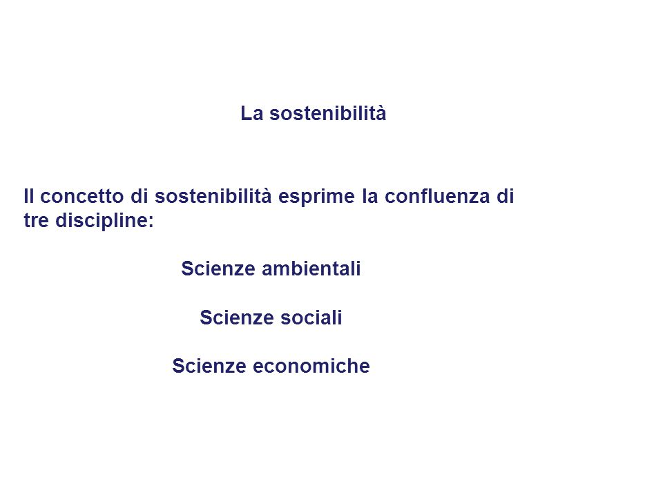 La sostenibilità Il concetto di sostenibilità esprime la confluenza di. tre discipline: Scienze ambientali.