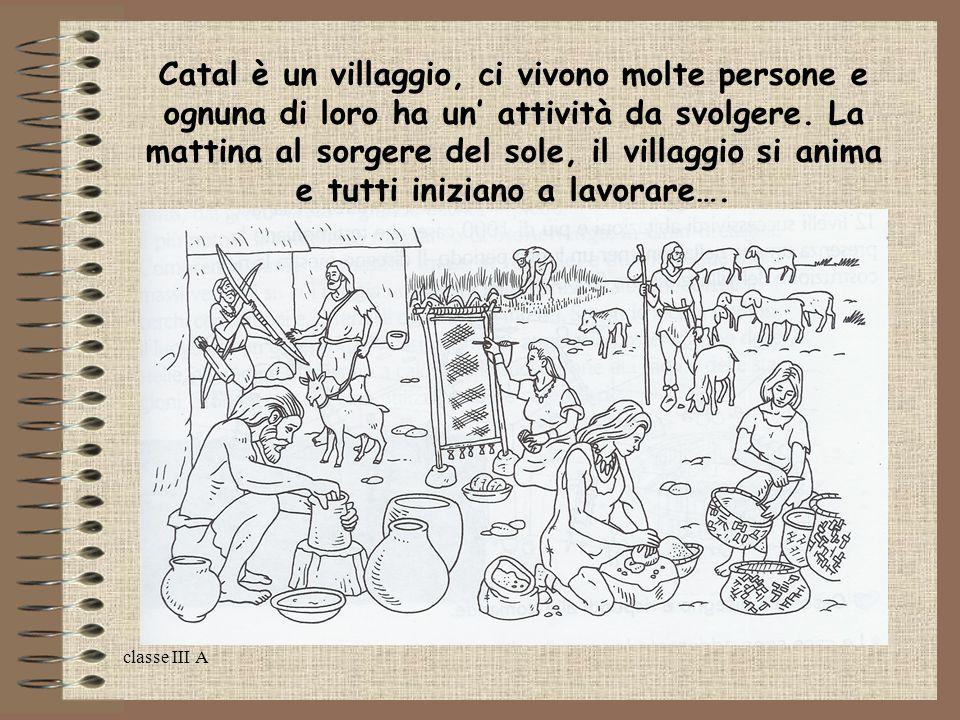 Catal è un villaggio, ci vivono molte persone e ognuna di loro ha un' attività da svolgere. La mattina al sorgere del sole, il villaggio si anima e tutti iniziano a lavorare….