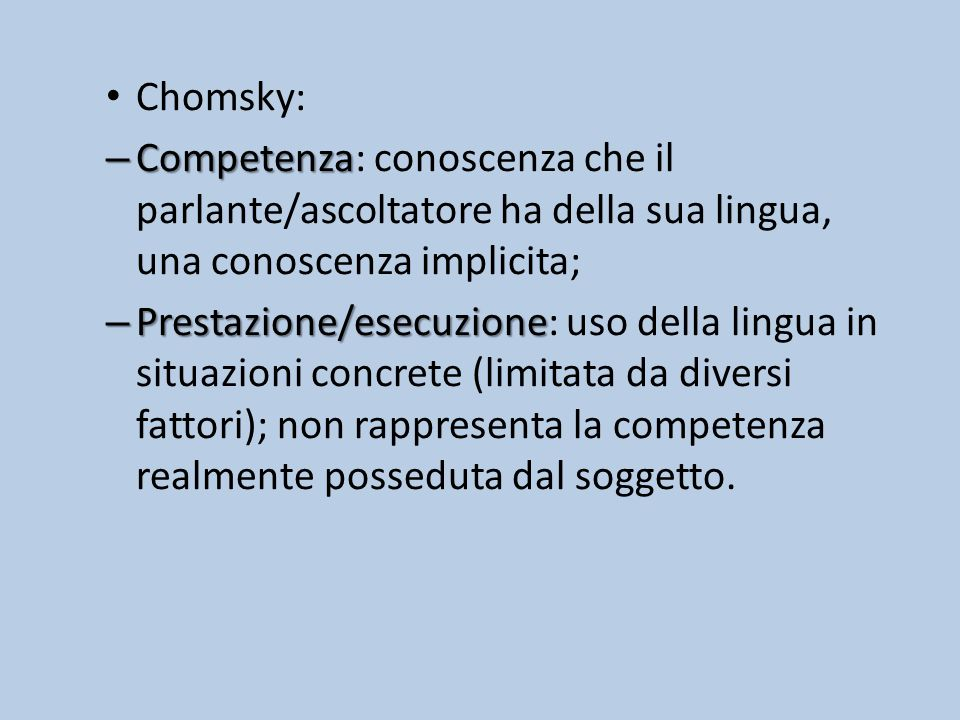 Chomsky: Competenza: conoscenza che il parlante/ascoltatore ha della sua lingua, una conoscenza implicita;