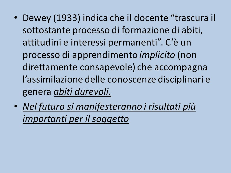Dewey (1933) indica che il docente trascura il sottostante processo di formazione di abiti, attitudini e interessi permanenti . C'è un processo di apprendimento implicito (non direttamente consapevole) che accompagna l'assimilazione delle conoscenze disciplinari e genera abiti durevoli.
