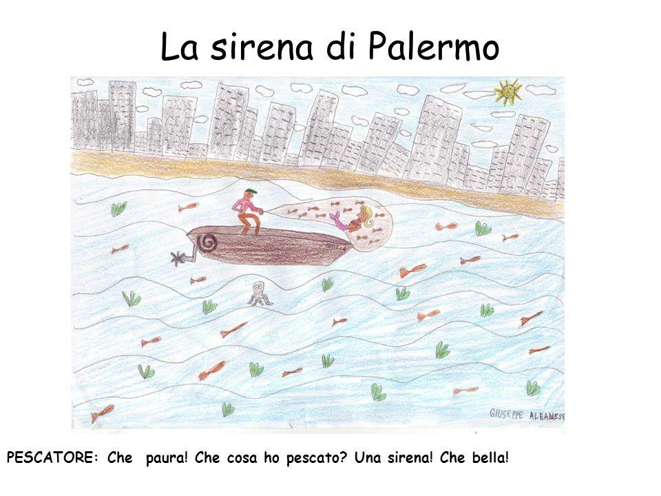 La sirena di Palermo PESCATORE: Che paura! Che cosa ho pescato Una sirena! Che bella!