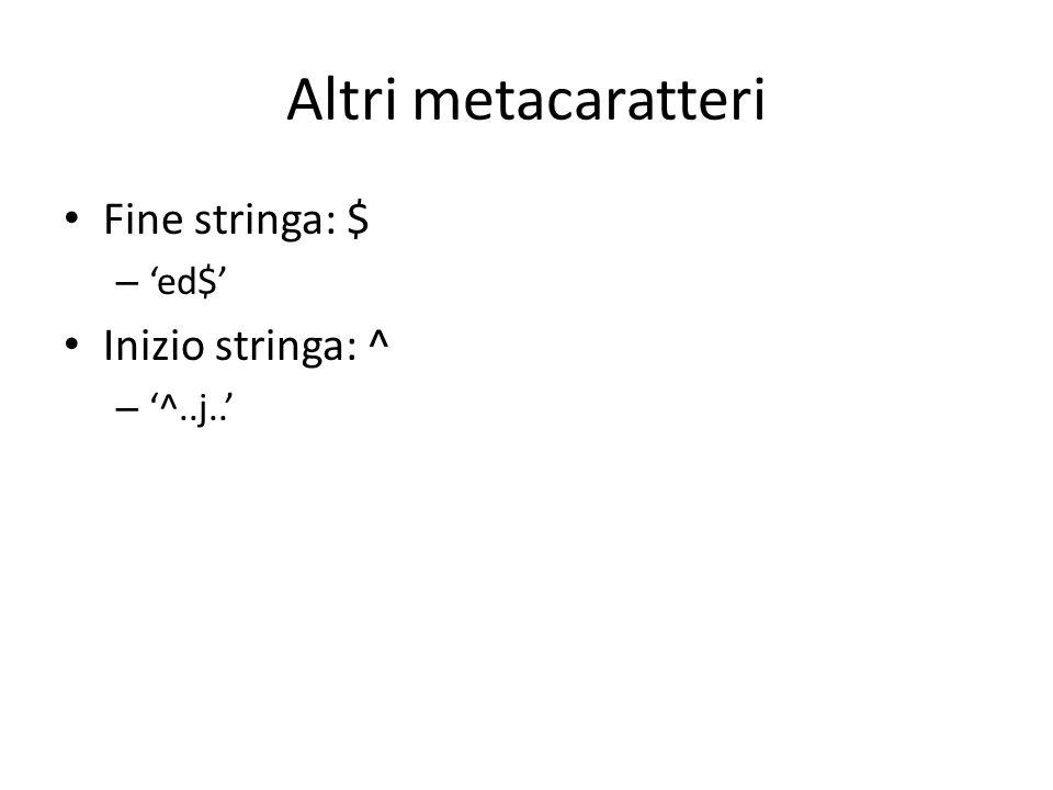 Altri metacaratteri Fine stringa: $ 'ed$' Inizio stringa: ^ '^..j..'