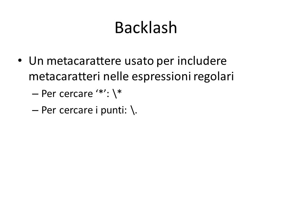 Backlash Un metacarattere usato per includere metacaratteri nelle espressioni regolari. Per cercare '*': \*