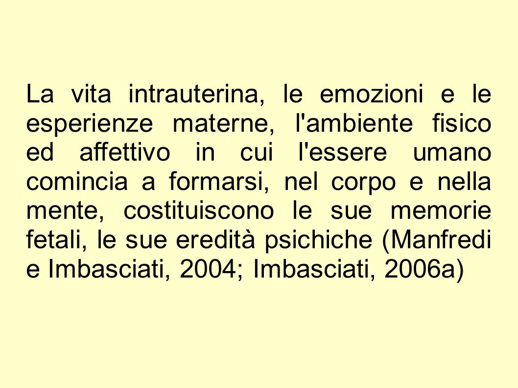 La vita intrauterina, le emozioni e le esperienze materne, l ambiente fisico ed affettivo in cui l essere umano comincia a formarsi, nel corpo e nella mente, costituiscono le sue memorie fetali, le sue eredità psichiche (Manfredi e Imbasciati, 2004; Imbasciati, 2006a)