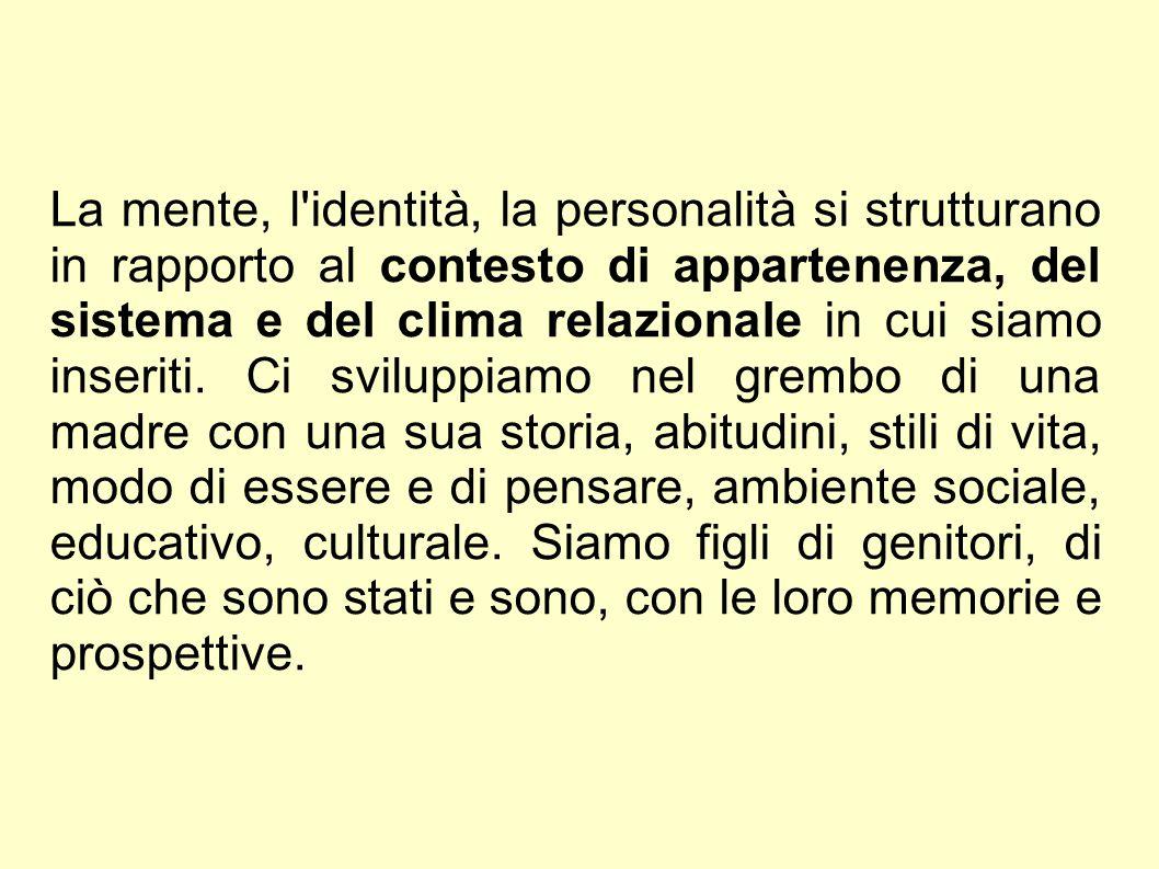 La mente, l identità, la personalità si strutturano in rapporto al contesto di appartenenza, del sistema e del clima relazionale in cui siamo inseriti.