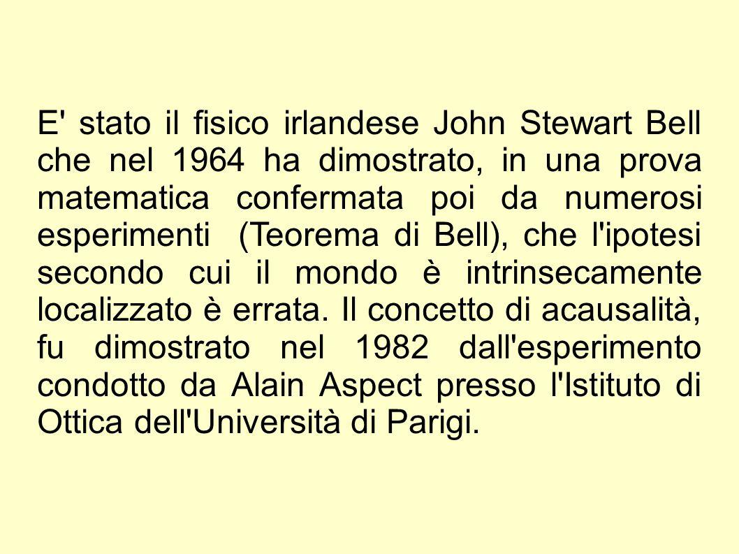 E stato il fisico irlandese John Stewart Bell che nel 1964 ha dimostrato, in una prova matematica confermata poi da numerosi esperimenti (Teorema di Bell), che l ipotesi secondo cui il mondo è intrinsecamente localizzato è errata.