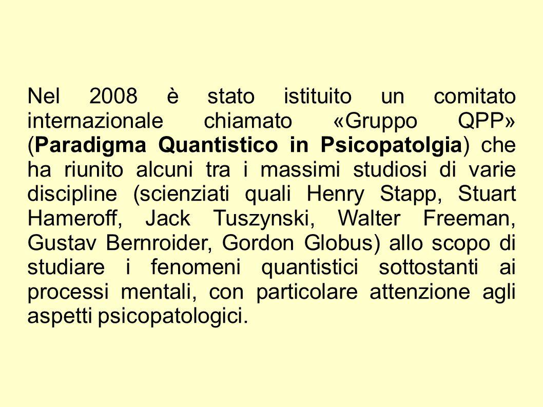 Nel 2008 è stato istituito un comitato internazionale chiamato «Gruppo QPP» (Paradigma Quantistico in Psicopatolgia) che ha riunito alcuni tra i massimi studiosi di varie discipline (scienziati quali Henry Stapp, Stuart Hameroff, Jack Tuszynski, Walter Freeman, Gustav Bernroider, Gordon Globus) allo scopo di studiare i fenomeni quantistici sottostanti ai processi mentali, con particolare attenzione agli aspetti psicopatologici.