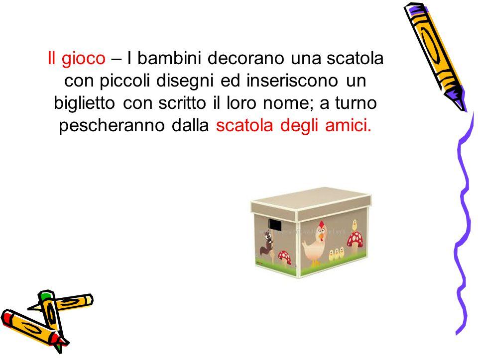 Il gioco – I bambini decorano una scatola con piccoli disegni ed inseriscono un biglietto con scritto il loro nome; a turno pescheranno dalla scatola degli amici.