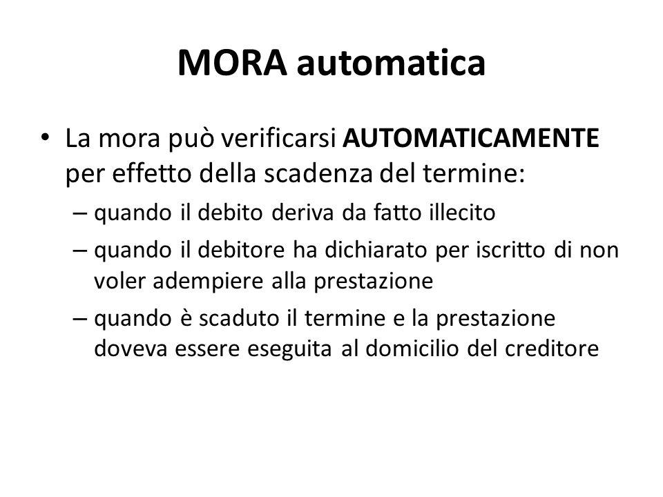 MORA automatica La mora può verificarsi AUTOMATICAMENTE per effetto della scadenza del termine: quando il debito deriva da fatto illecito.