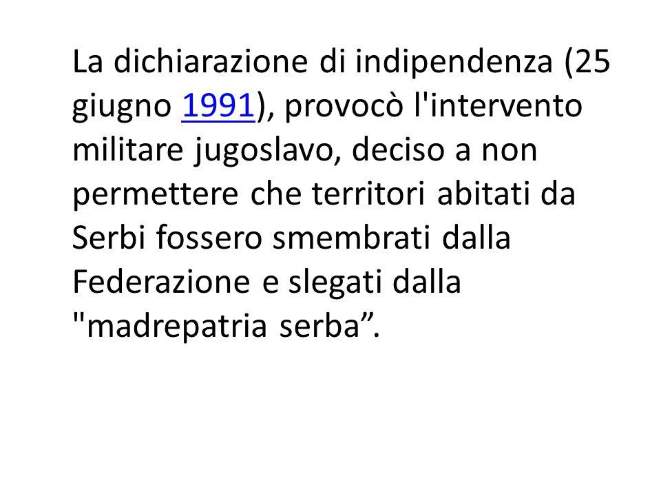 La dichiarazione di indipendenza (25 giugno 1991), provocò l intervento militare jugoslavo, deciso a non permettere che territori abitati da Serbi fossero smembrati dalla Federazione e slegati dalla madrepatria serba .