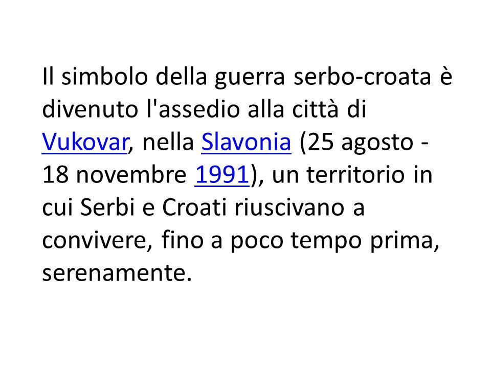 Il simbolo della guerra serbo-croata è divenuto l assedio alla città di Vukovar, nella Slavonia (25 agosto - 18 novembre 1991), un territorio in cui Serbi e Croati riuscivano a convivere, fino a poco tempo prima, serenamente.