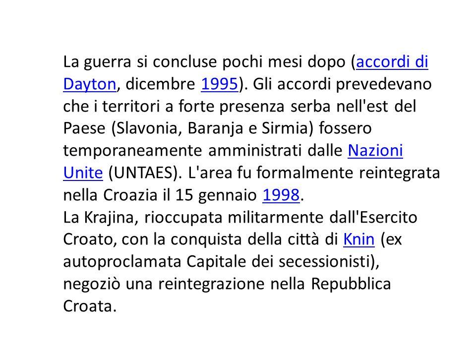 La guerra si concluse pochi mesi dopo (accordi di Dayton, dicembre 1995). Gli accordi prevedevano che i territori a forte presenza serba nell est del Paese (Slavonia, Baranja e Sirmia) fossero temporaneamente amministrati dalle Nazioni Unite (UNTAES). L area fu formalmente reintegrata nella Croazia il 15 gennaio 1998.