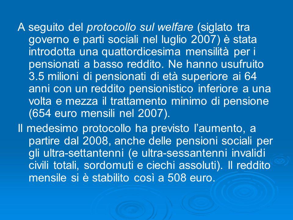 A seguito del protocollo sul welfare (siglato tra governo e parti sociali nel luglio 2007) è stata introdotta una quattordicesima mensilità per i pensionati a basso reddito. Ne hanno usufruito 3.5 milioni di pensionati di età superiore ai 64 anni con un reddito pensionistico inferiore a una volta e mezza il trattamento minimo di pensione (654 euro mensili nel 2007).