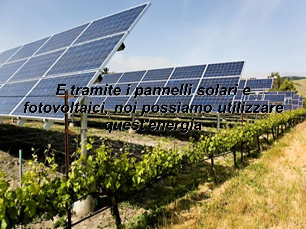E tramite i pannelli solari e fotovoltaici, noi possiamo utilizzare quest energia
