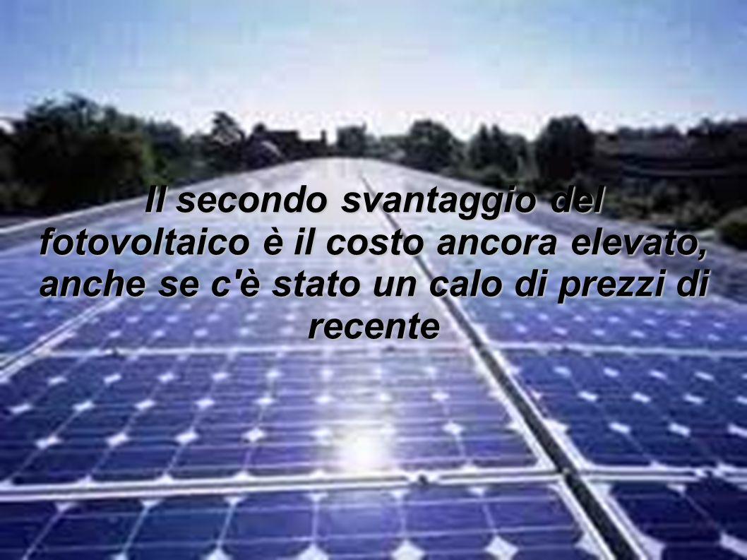 Il secondo svantaggio del fotovoltaico è il costo ancora elevato, anche se c è stato un calo di prezzi di recente