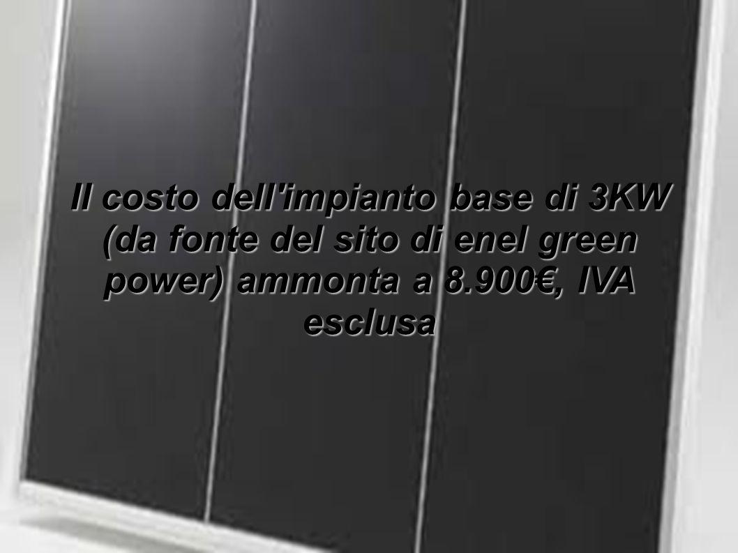 Il costo dell impianto base di 3KW (da fonte del sito di enel green power) ammonta a 8.900€, IVA esclusa