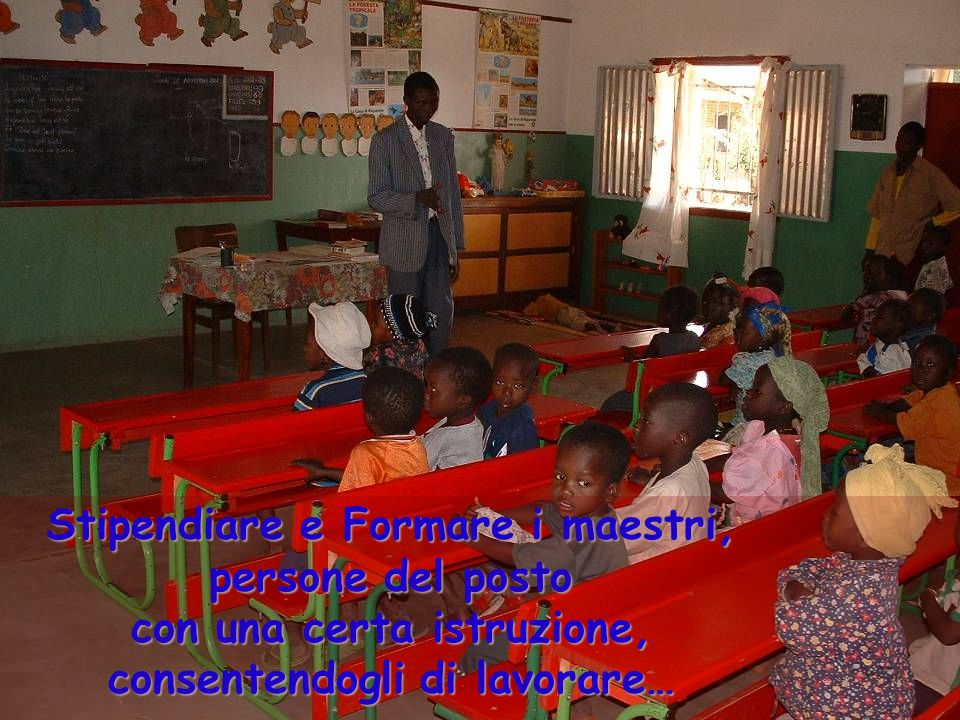 Stipendiare e Formare i maestri, persone del posto con una certa istruzione, consentendogli di lavorare…