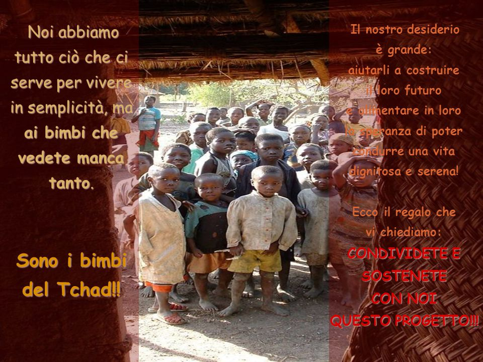Noi abbiamo tutto ciò che ci serve per vivere in semplicità, ma ai bimbi che vedete manca tanto. Sono i bimbi del Tchad!!