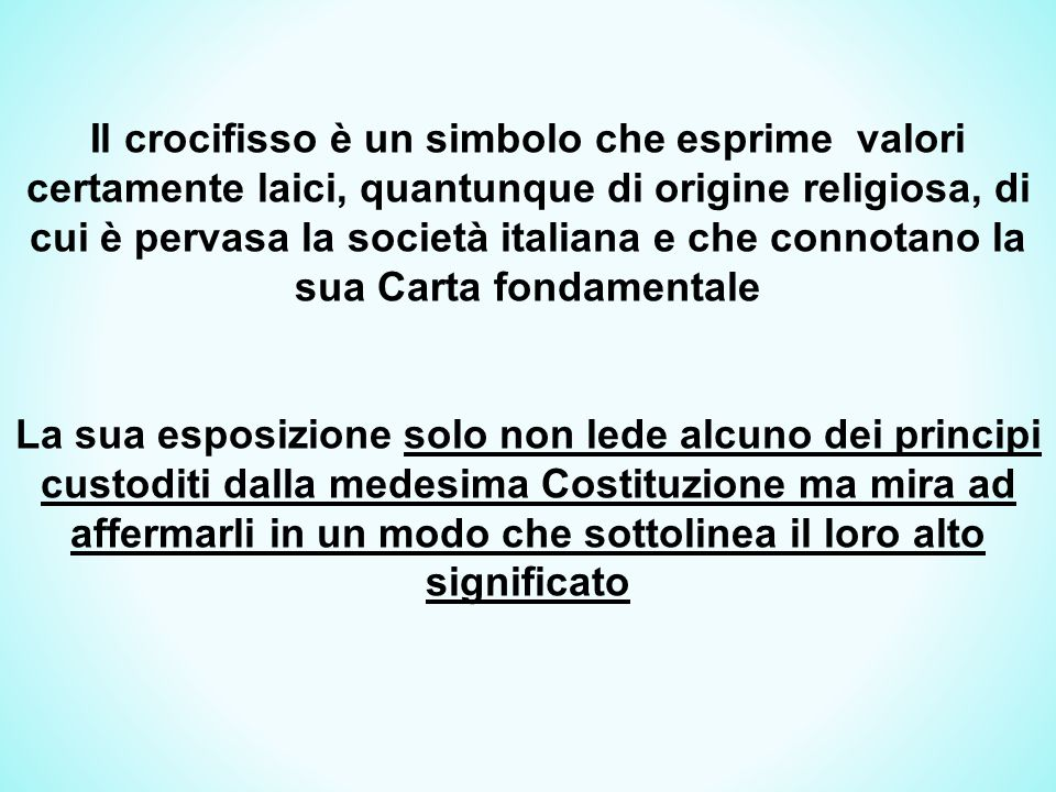 Il crocifisso è un simbolo che esprime valori certamente laici, quantunque di origine religiosa, di cui è pervasa la società italiana e che connotano la sua Carta fondamentale