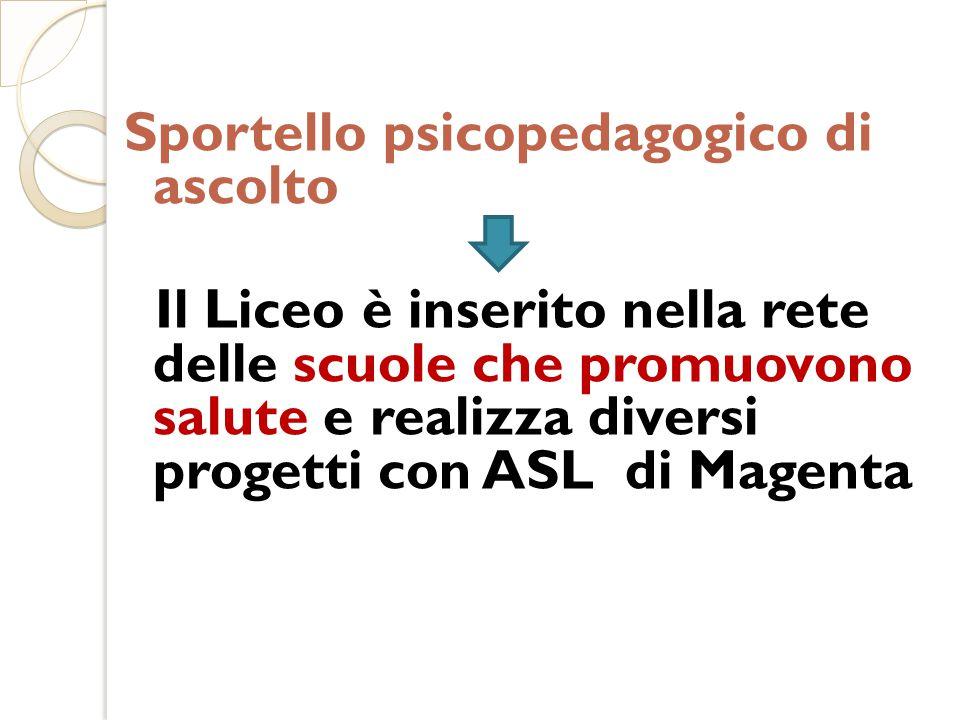 Sportello psicopedagogico di ascolto Il Liceo è inserito nella rete delle scuole che promuovono salute e realizza diversi progetti con ASL di Magenta