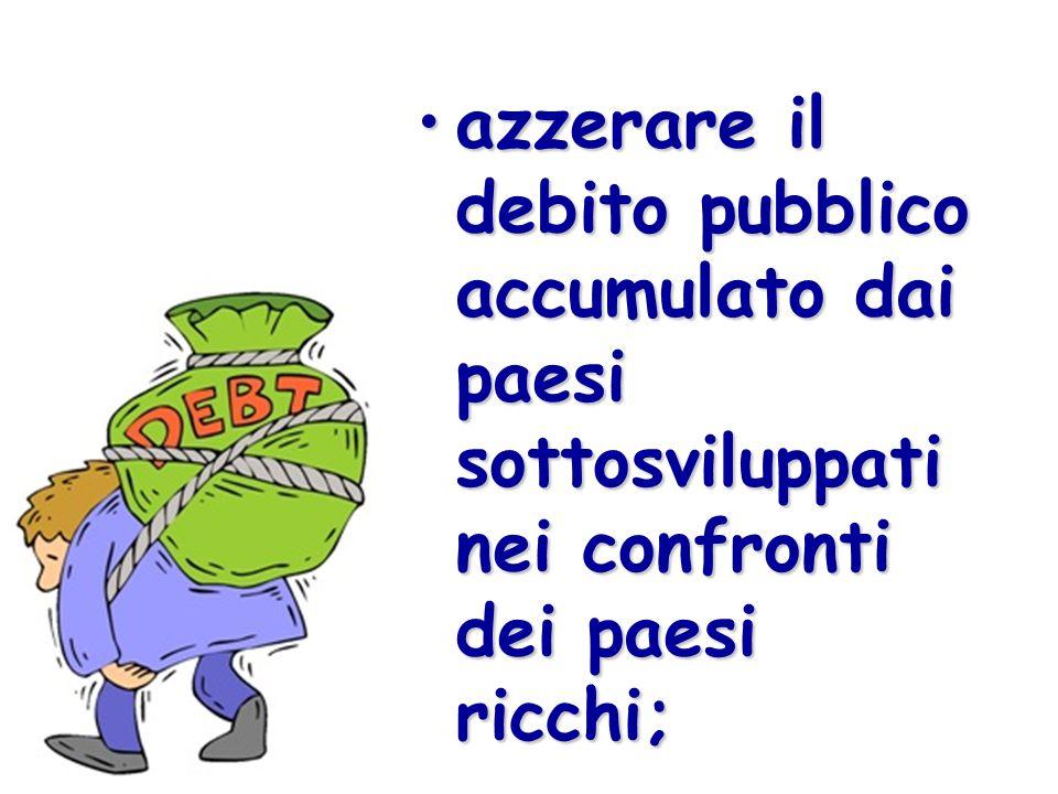 azzerare il debito pubblico accumulato dai paesi sottosviluppati nei confronti dei paesi ricchi;