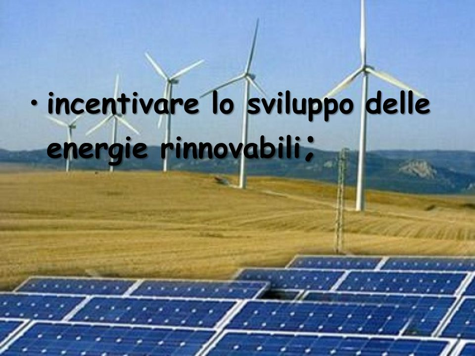 incentivare lo sviluppo delle energie rinnovabili;