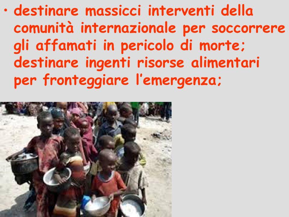 destinare massicci interventi della comunità internazionale per soccorrere gli affamati in pericolo di morte; destinare ingenti risorse alimentari per fronteggiare l'emergenza;