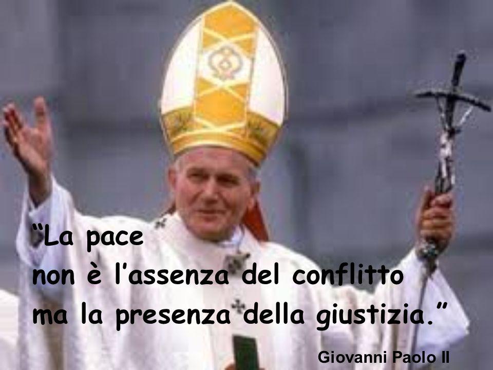 La pace non è l'assenza del conflitto ma la presenza della giustizia. Giovanni Paolo II